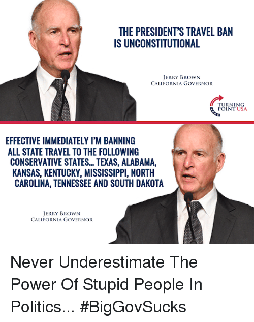 Memes, Politics, and Alabama: THE PRESIDENT'S TRAVEL BAN  IS UNCONSTITUTIONAL  JERRY BROWN  CALIFORNIA GOVERNOR  TURNING  POINT USA  EFFECTIVE IMMEDIATELY I'M BANNING  ALL STATE TRAVEL TO THE FOLLOWING  CONSERVATIVE STATES... TEXAS, ALABAMA,  KANSAS, KENTUCKY, MISSISSIPPI, NORTH  CAROLINA, TENNESSEE AND SOUTH DAKOTA  JERRY BROWN  CALIFORNIA GOVERNOR Never Underestimate The Power Of Stupid People In Politics... #BigGovSucks