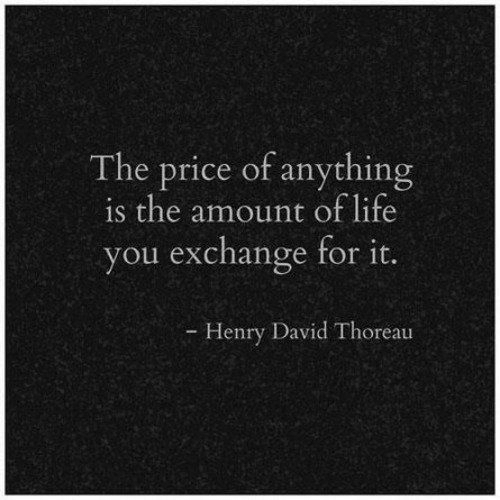 Life, Henry, and Thoreau: The price of anything  is the amount of life  you exchange for it.  Henry David Thoreau