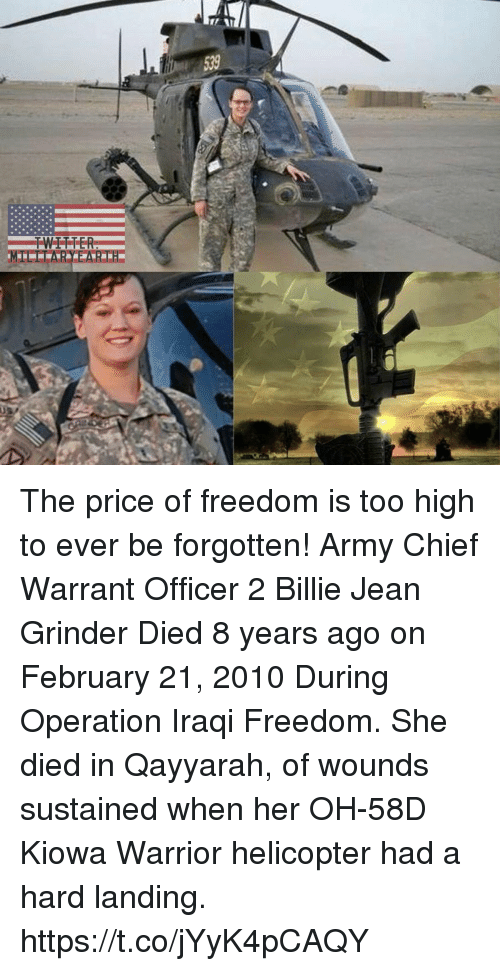 Iraqi: The price of freedom is too high to ever be forgotten! Army Chief Warrant Officer 2 Billie Jean Grinder Died 8 years ago on February 21, 2010 During Operation Iraqi Freedom. She died in Qayyarah, of wounds sustained when her OH-58D Kiowa Warrior helicopter had a hard landing. https://t.co/jYyK4pCAQY