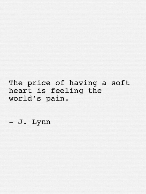 Heart, Pain, and Price: The price of having  heart is feeling the  world's pain.  a soft  - J. Lynn