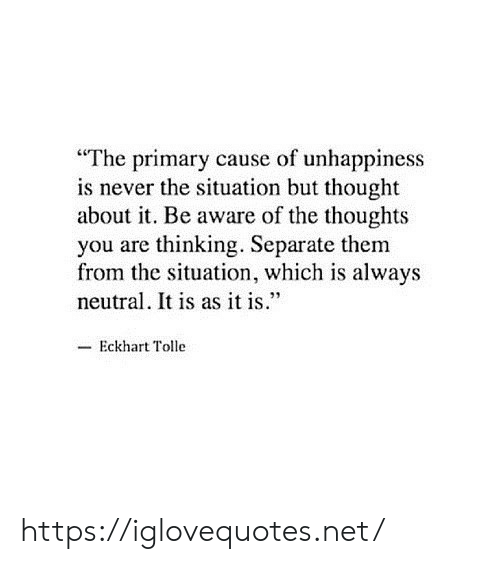 "Never, Thought, and Eckhart Tolle: ""The primary cause of unhappiness  is never the situation but thought  about it. Be aware of the thoughts  you are thinking. Separate them  from the situation, which is always  neutral. It is as it is.""  -Eckhart Tolle https://iglovequotes.net/"