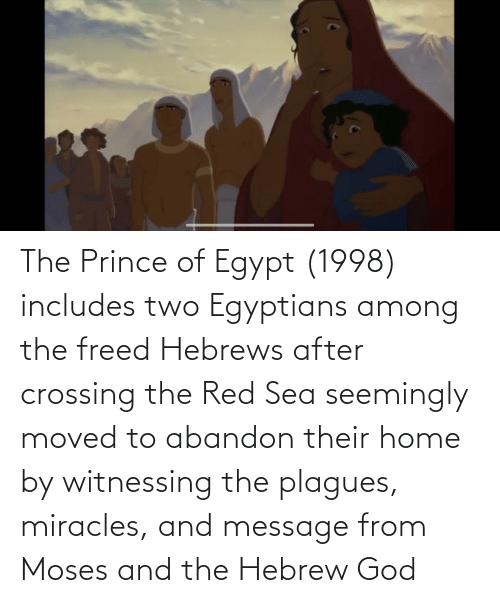 seemingly: The Prince of Egypt (1998) includes two Egyptians among the freed Hebrews after crossing the Red Sea seemingly moved to abandon their home by witnessing the plagues, miracles, and message from Moses and the Hebrew God