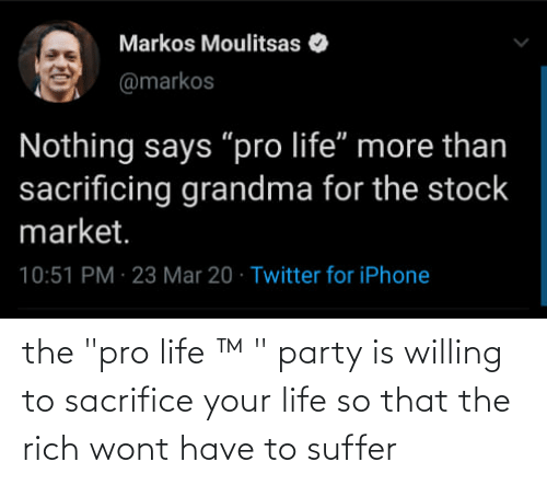 """Pro Life: the """"pro life ™ """" party is willing to sacrifice your life so that the rich wont have to suffer"""