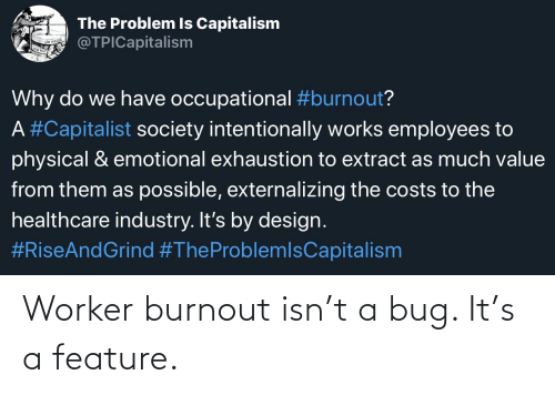 Capitalism, Capitalist, and Physical: The Problem Is Capitalism  @TPICapitalism  Why do we have occupational #burnout?  A #Capitalist society intentionally works employees to  physical & emotional exhaustion to extract as much value  from them as possible, externalizing the costs to the  healthcare industry. It's by design.  Worker burnout isn't a bug. It's a feature.