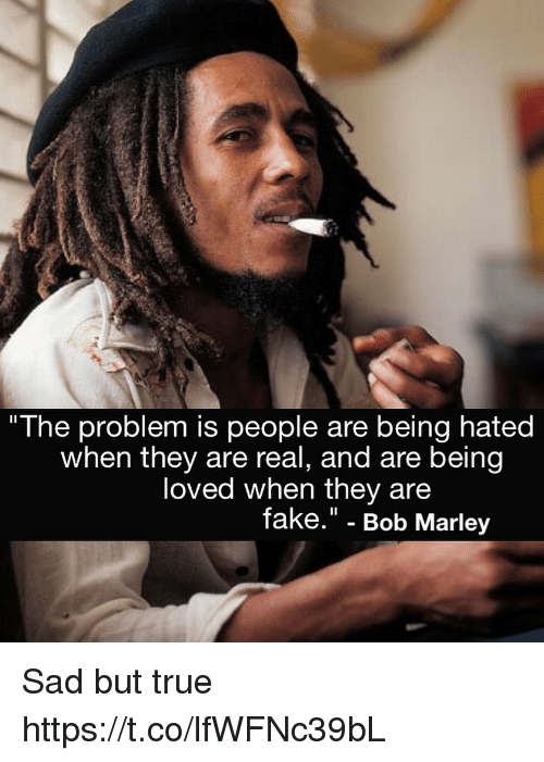 "Bob Marley, Fake, and Memes: ""The problem is people are being hated  when they are real, and are being  loved when they are  fake."" - Bob Marley Sad but true https://t.co/lfWFNc39bL"