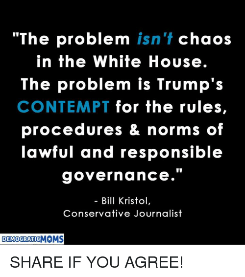 """Contemption: """"The problem isn't chaos  in the White House.  The problem is Trump's  CONTEMPT for the rules,  procedures & norms of  lawful and responsible  governance.""""  Bill Kristol  Conservative Journalist  DEMOCRATIC SHARE IF YOU AGREE!"""