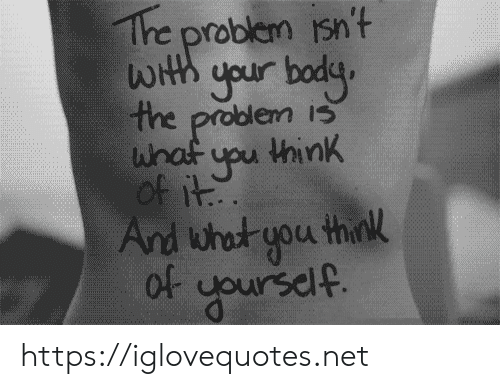Net, Iss, and Think: The problem isn't  WHth your bodg  the problem isS  whaf upu think  of it  And what you think  Of yoursdlf. https://iglovequotes.net