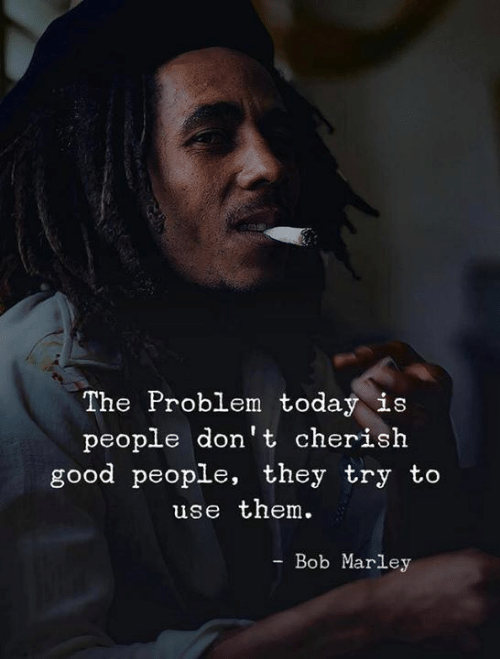 cherish: The Problem today is  people don't cherish  good people, they try to  use them.  Bob Marley
