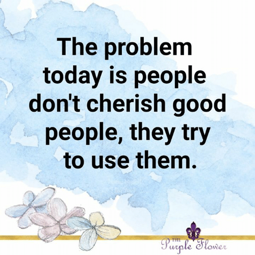 cherish: The problem  today is people  don't cherish good  people, they try  to use them.  Purple Slower