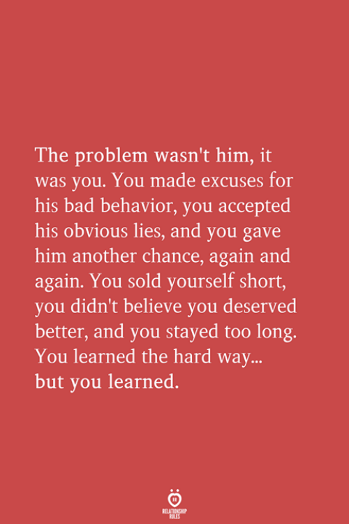 Bad, Accepted, and Another: The problem wasn't him, it  was you. You made excuses for  his bad behavior, you accepted  his obvious lies, and you gave  him another chance, again and  again. You sold yourself short,  you didn't believe you deserved  better, and you stayed too long.  You learned the hard way...  but you learned.