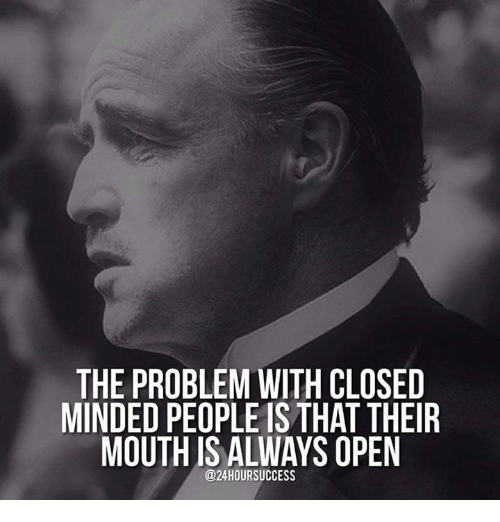 Closed Minded: THE PROBLEM WITH CLOSED  MINDED PEOPLE IS THAT THEIR  MOUTHUS ALWAYS OPEN  @24HOURSUCCESS