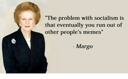 """People Meme: """"The problem with socialism is  that eventually you run out of  other people's memes  Margo"""