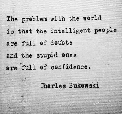 intelligent: The problem with the world  is that the intelligent peo ple  a re full of doubts  and the stupid ones  are full of confidence.  Charles Bukow ski