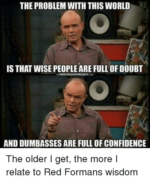 The Older I Get: THE PROBLEM WITH THIS WORLD  IS THAT WISE PEOPLE ARE FULL OF DOUBT  FREETHOUGHTPROJECT.COM  AND DUMBASSES ARE FULL OF CONFIDENCE The older I get, the more I relate to Red Formans wisdom