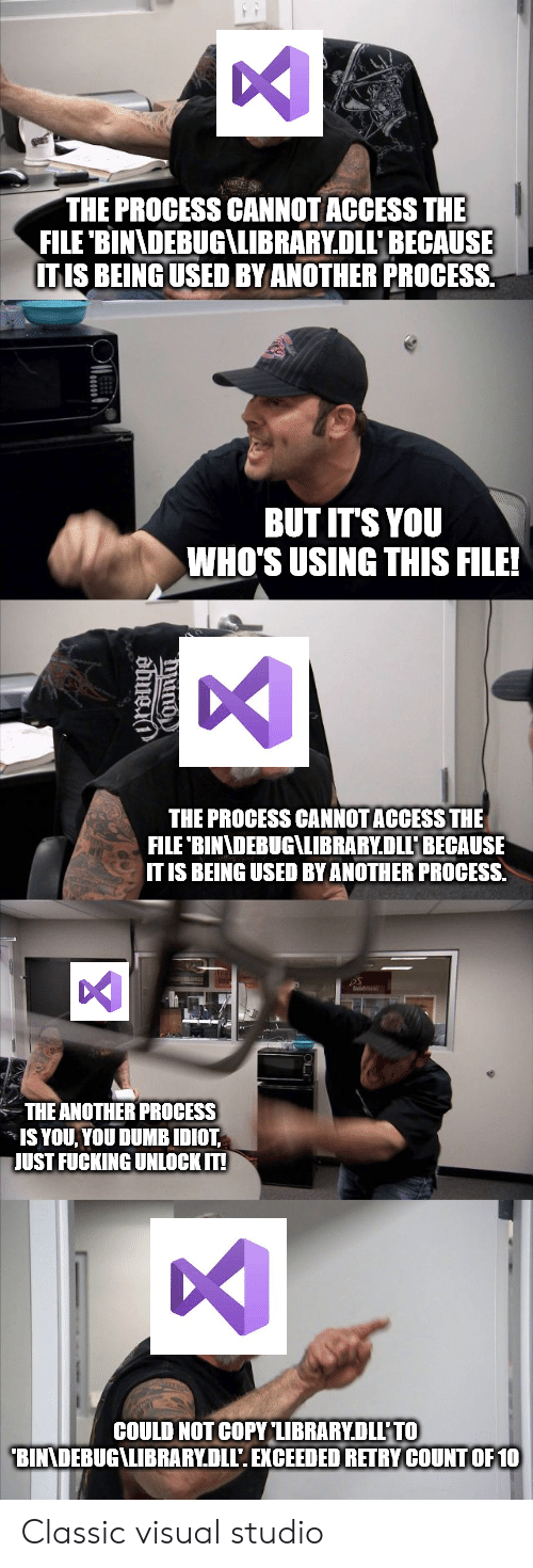 visual studio: THE PROCESS CANNOT ACCESS THE  FILE 'BINADEBUG\LIBRARY.DLLBECAUSE  ITIS BEING USED BY ANOTHER PROCESS  BUT IT'S YOU  WHO'S USING THIS FILE!  THE PROCESS CANNOT ACCESS THE  FILE 'BINNDEBUG\LIBRARY.DLLP BECAUSE  IT IS BEING USED BY ANOTHER PROCESS.  THE ANOTHER PROCESS  IS YOU YOU DUMB IDIOT  JUST FUCKING UNLOCK IT!  COULD NOT COPY LIBRARYDLL'TO  BINNDEBUG\LIBRARY.DLL'. EXCEEDED RETRY COUNTOF 10 Classic visual studio