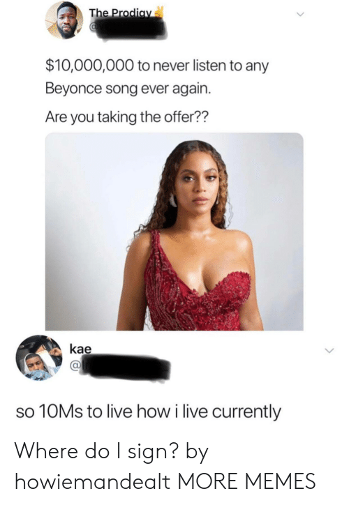 Beyonce: The Prodiav  $10,000,000 to never listen to any  Beyonce song ever again.  Are you taking the offer??  kae  10MS to live how i live currently Where do I sign? by howiemandealt MORE MEMES