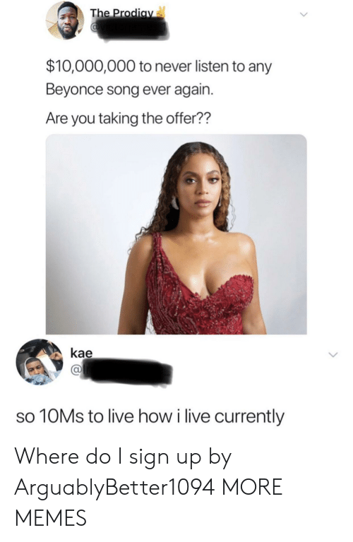 sign up: The Prodiav  $10,000,000 to never listen to any  Beyonce song ever again.  Are you taking the offer??  kae  10MS to live how i live currently Where do I sign up by ArguablyBetter1094 MORE MEMES