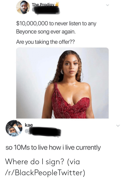 Beyonce, Blackpeopletwitter, and Live: The Prodiav  $10,000,000 to never listen to any  Beyonce song ever again.  Are you taking the offer??  kae  10MS to live how i live currently Where do I sign? (via /r/BlackPeopleTwitter)