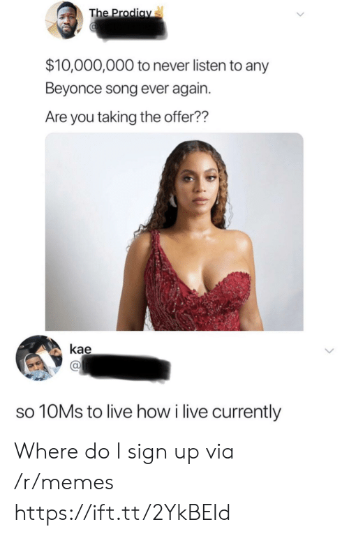 Beyonce, Memes, and Live: The Prodiav  $10,000,000 to never listen to any  Beyonce song ever again.  Are you taking the offer??  kae  10MS to live how i live currently Where do I sign up via /r/memes https://ift.tt/2YkBEId