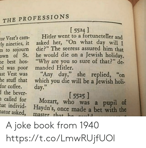 "Best, Book, and Coffee: THE PROFESSIONS  I 5524 ]  Hitler went to a fortuneteller and  or Vest's cam-  -ly nineties, it asked her, ""On what day will T  m to sojourn die?"" The seeress assured him that  own of St. he would die on a Jewish holiday.  he best hos ""Why are you so sure of that?"" de  ed was poor manded Hitler.  ast Vest was  he stuff that which you die will be a Jewish holi-  for coffee.  dthe bever-  n called for  hat individ- Haydn's, once made a bet with the  nator asked, master that ha  ""Any day,"" she replied, ""on  day.""  [ 5525 ]  Mozart, who was a pupil of  ..11 A joke book from 1940 https://t.co/LmwRUjfUOl"