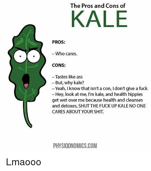hippies: The Pros and Cons of  KALE  PROS:  Who cares.  CONS:  - Tastes like ass  - But, why kale?  Yeah, I know that isn't a con, I don't give a fuck  Hey, look at me, I'm kale, and health hippies  get wet over me because health and cleanses  and detoxes, SHUTTHE FUCK UP KALE NO ONE  CARES ABOUT YOUR SHIT.  PHYSIOONOMICS.COM Lmaooo