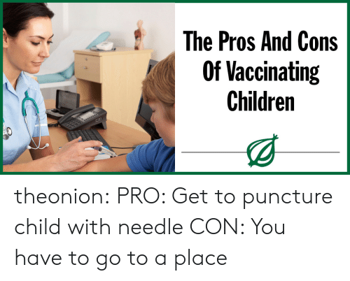 Puncture: The Pros And Cons  Of Vaccinating  Children theonion:  PRO: Get to puncture child with needle CON: You have to go to a place