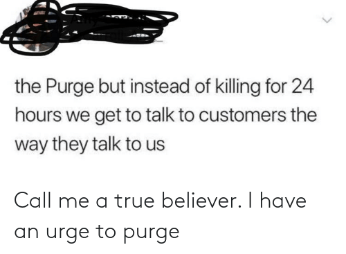 Have An: the Purge but instead of killing for 24  hours we get to talk to customers the  way they talk to us Call me a true believer. I have an urge to purge