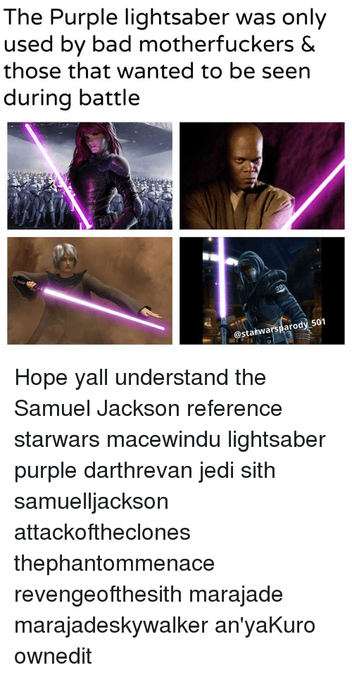 samuel jackson: The Purple lightsaber was only  used by bad motherfuckers &  those that wanted to be seen  during battle  astatwarsparody 501 Hope yall understand the Samuel Jackson reference starwars macewindu lightsaber purple darthrevan jedi sith samuelljackson attackoftheclones thephantommenace revengeofthesith marajade marajadeskywalker an'yaKuro ownedit