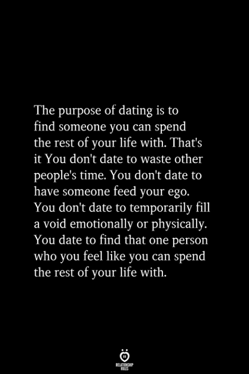 That One Person: The purpose of dating is to  find someone you can spend  the rest of your life with. That's  it You don't date to waste other  people's time. You don't date to  have someone feed your ego.  You don't date to temporarily fill  a void emotionally or physically.  You date to find that one person  who you feel like you can spend  the rest of your life with.  RELATIONSHIP  ES