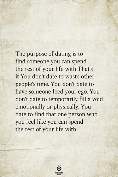 That One Person: The purpose of dating is to  find someone you can spend|  the rest of your life with That's  it You don't date to waste other  people's time. You don't date to  have someone feed your ego. You  don't date to temporarily fill a void  emotionally or physically. You  date to find that one person who  you feel like you can spend  the rest of your life with  RELATIONSHIP  ES