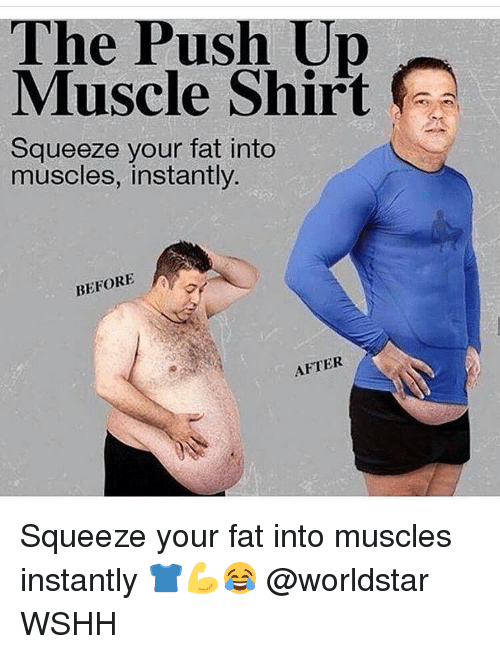 Your Fat: The Push Muscle Shirt  Squeeze your fat into  muscles, instantly.  BEFORE  A  AFTER Squeeze your fat into muscles instantly 👕💪😂 @worldstar WSHH