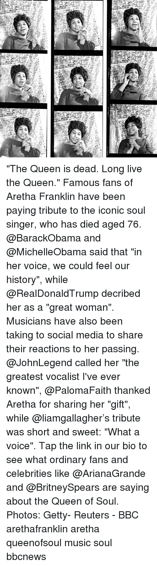 """Aretha Franklin: """"The Queen is dead. Long live the Queen."""" Famous fans of Aretha Franklin have been paying tribute to the iconic soul singer, who has died aged 76. @BarackObama and @MichelleObama said that """"in her voice, we could feel our history"""", while @RealDonaldTrump decribed her as a """"great woman"""". Musicians have also been taking to social media to share their reactions to her passing. @JohnLegend called her """"the greatest vocalist I've ever known"""", @PalomaFaith thanked Aretha for sharing her """"gift"""", while @liamgallagher's tribute was short and sweet: """"What a voice"""". Tap the link in our bio to see what ordinary fans and celebrities like @ArianaGrande and @BritneySpears are saying about the Queen of Soul. Photos: Getty- Reuters - BBC arethafranklin aretha queenofsoul music soul bbcnews"""