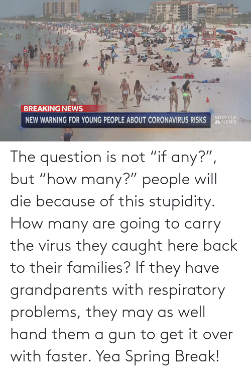 """respiratory: The question is not """"if any?"""", but """"how many?"""" people will die because of this stupidity. How many are going to carry the virus they caught here back to their families? If they have grandparents with respiratory problems, they may as well hand them a gun to get it over with faster. Yea Spring Break!"""