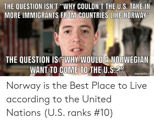 """Best, Live, and Norway: THE QUESTION ISN'T """"WHY COULDN'T THE U.S. TAKE IN  MORE IMMIGRANTS FROM COUNTRIES LIKE NORWAY  THE QUESTION ISWHY WOULD A NORWEGIAN  WANT TO GOME TO THE U.Smer  mematic.net Norway is the Best Place to Live according to the United Nations (U.S. ranks #10)"""