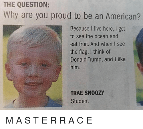 oceaneering: THE QUESTION:  Why are you proud to be an American?  Because I live here, I get  to see the ocean and  eat fruit. And when I see  the flag, I think of  Donald Trump, and I like  him.  TRAE SNO0ZY  Student M A S T E R R A C E