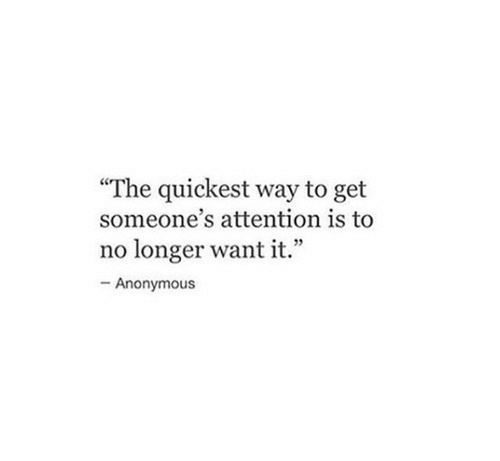 "Anonymous, Get, and Attention: ""The quickest way to get  someone's attention is to  no longer want it.""  -Anonymous"