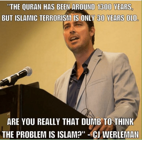 """Thats Dumb: """"THE QURAN HAS  BEEN AROUND 1300 YEARS.  BUT ISLAMIC  ARE YOU REALLY THAT DUMB TO THINK  THE PROBLEM IS ISLAM?"""" CJWERLEMAN"""