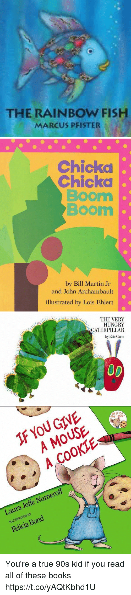 chicka: THE RAINBOW FISH  MARCUS PFISTER   Chickd  Chicka  Boom  Boom  by Bill Martin Jr  and John Archambault  illustrated by Lois Ehlert   THE VERY  HUNGRY  CATERPILLAR  by Eric Carle   F YOU GIVE  A MOUSE  A COOKIE  AN IF YOU  GIVE... BOK  Laura Joffe Numeroff  ILLUSTRATED BY  Felicia Bond You're a true 90s kid if you read all of these books https://t.co/yAQtKbhd1U