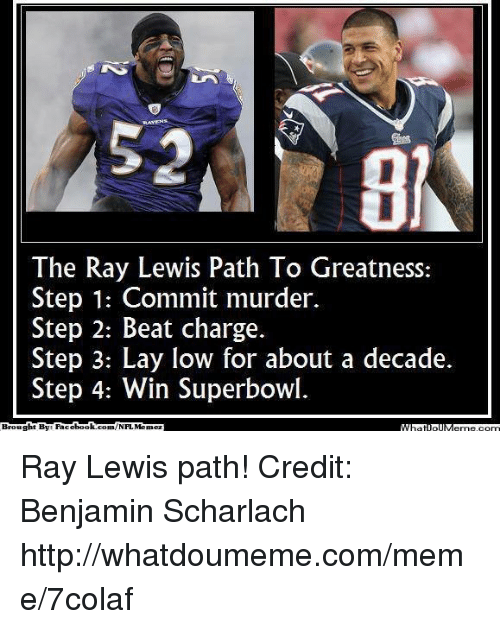 Ray Lewis: The Ray Lewis Path l O Greatness:  Step 1: Commit murder.  Step 2: Beat charge.  Step 3: Lay low for about a decade.  Step 4: Win Superbowl.  Brought BME book  Memez Ray Lewis path! Credit: Benjamin Scharlach  http://whatdoumeme.com/meme/7colaf