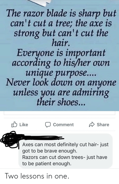 Blade, Definitely, and Shoes: The razor blade is sharp but  can't cut a tree; the axe is  strong but can' t cut the  hair.  Everyone is important  according to his/her own  unique purpos....  Never look down on  anyone  unless you are admiring  their shoes...  Like  Share  Comment  Axes can most definitely cut hair- just  got to be brave enough.  Razors can cut down trees- just have  to be patient enough. Two lessons in one.