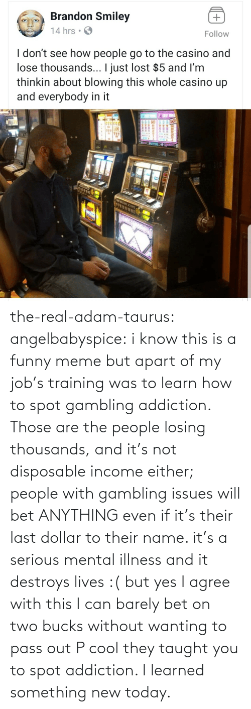 adam: the-real-adam-taurus:  angelbabyspice:  i know this is a funny meme but apart of my job's training was to learn how to spot gambling addiction. Those are the people losing thousands, and it's not disposable income either; people with gambling issues will bet ANYTHING even if it's their last dollar to their name. it's a serious mental illness and it destroys lives :( but yes I agree with this I can barely bet on two bucks without wanting to pass out    P cool they taught you to spot addiction. I learned something new today.