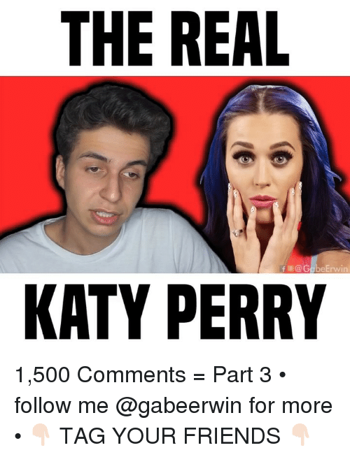 Friends, Katy Perry, and Memes: THE REAL  fE@G  eErwin  KATY PERRY 1,500 Comments = Part 3 • follow me @gabeerwin for more • 👇🏻 TAG YOUR FRIENDS 👇🏻