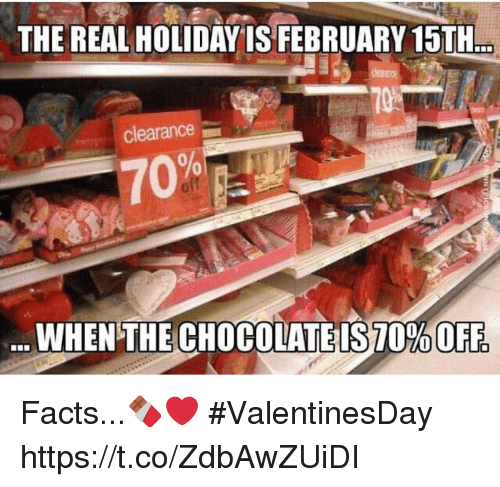 February 15Th: THE REAL HOLIDAY IS FEBRUARY 15TH  clearance  70%  WHEN THE CHOCOLATEIS70% OFF Facts...🍫❤️ #ValentinesDay https://t.co/ZdbAwZUiDI