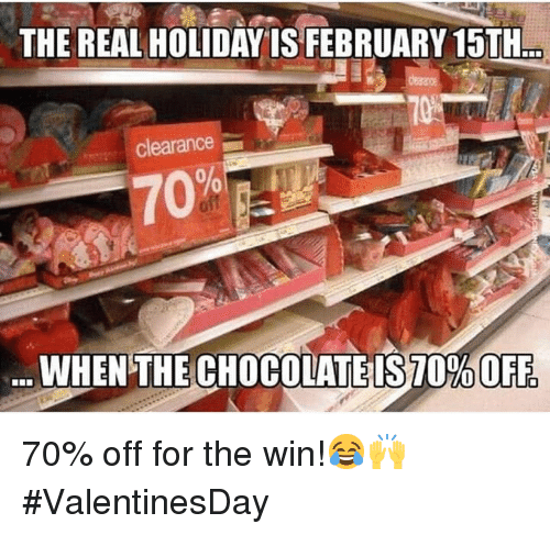 February 15Th: THE REAL HOLIDAYIS FEBRUARY 15TH..  clearance  70  WHEN THE CHOCOLATE IS70%OFF 70% off for the win!😂🙌 #ValentinesDay