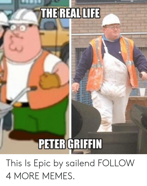 Peter Griffin: THE REAL LIFE  PETER GRIFFIN  13 This Is Epic by sailend FOLLOW 4 MORE MEMES.