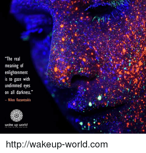 """enlightenment: """"The real  meaning 0f  enlightenment  is to gaze with  undimmed eyes  on all darkness.""""  Nikos Kazantzakis  wake up world http://wakeup-world.com"""
