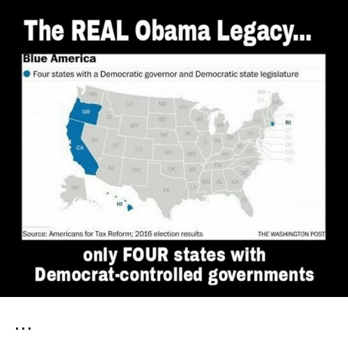 2016 Elections: The REAL Obama Legacy...  Blue America  Four states with a Democratic governor and Democratic state legislature  OR  RI  HI  Source: Americans for Tax Reform: 2016 election results  THE WASHINGTON POST  only FOUR states with  Democrat-controlled governments ...