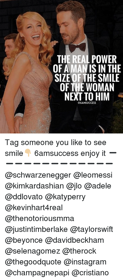 isin: THE REAL POWER  OF A MAN ISIN THE  SIZE OF THE SMILE  OF THE WOMAN  NEXT TO HIM  @6AMSUCCESS Tag someone you like to see smile👇🏼 6amsuccess enjoy it ➖➖➖➖➖➖➖➖➖➖➖➖➖ @schwarzenegger @leomessi @kimkardashian @jlo @adele @ddlovato @katyperry @kevinhart4real @thenotoriousmma @justintimberlake @taylorswift @beyonce @davidbeckham @selenagomez @therock @thegoodquote @instagram @champagnepapi @cristiano
