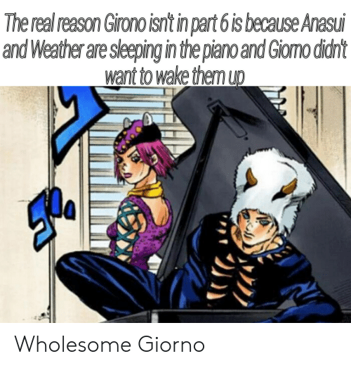 Piano, The Real, and Weather: The real reason Girono isn't in part 6 is because Anasui  and Weather are sleeping in the piano and Giomo didn't  want to wake them up Wholesome Giorno