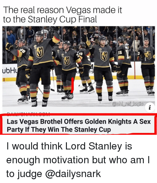 stanley cup: The real reason Vegas made it  to the Stanley Cup Final  56  15  ubH  Las Vegas Brothel Offers Golden Knights A Sex  Party If They Win The Stanley Cup I would think Lord Stanley is enough motivation but who am I to judge @dailysnark